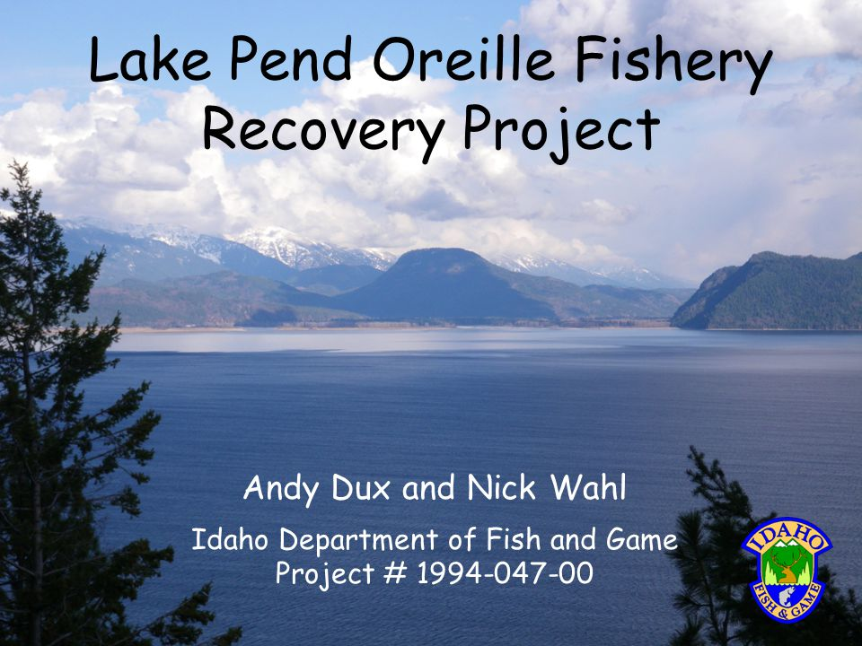 Lake Pend Oreille Fishery Recovery Project Andy Dux and Nick Wahl Idaho Department of Fish and Game Project # 1994-047-00