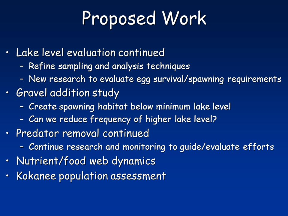 Proposed Work Lake level evaluation continuedLake level evaluation continued –Refine sampling and analysis techniques –New research to evaluate egg survival/spawning requirements Gravel addition studyGravel addition study –Create spawning habitat below minimum lake level –Can we reduce frequency of higher lake level.