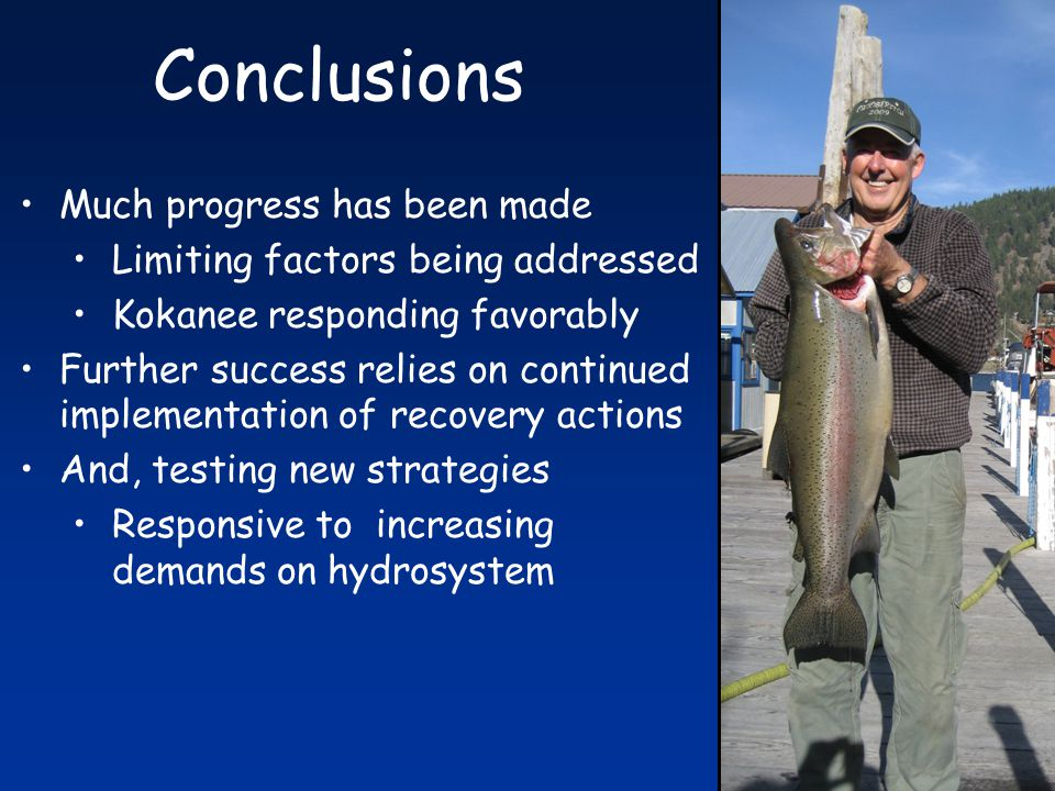Conclusions Much progress has been made Limiting factors being addressed Kokanee responding favorably Further success relies on continued implementation of recovery actions And, testing new strategies Responsive to increasing demands on hydrosystem