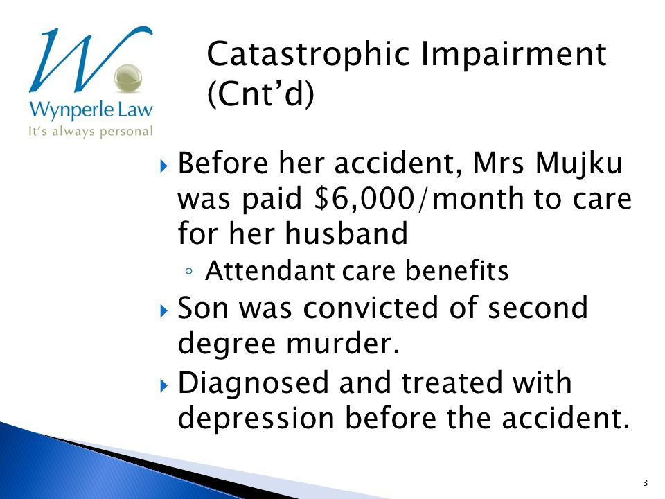 3  Before her accident, Mrs Mujku was paid $6,000/month to care for her husband ◦ Attendant care benefits  Son was convicted of second degree murder.