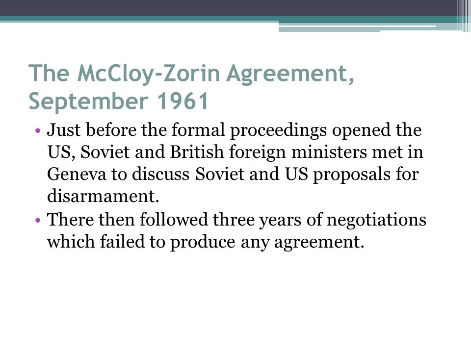 The McCloy-Zorin Agreement, September 1961 Just before the formal proceedings opened the US, Soviet and British foreign ministers met in Geneva to discuss Soviet and US proposals for disarmament.