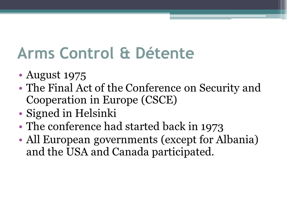 Arms Control & Détente August 1975 The Final Act of the Conference on Security and Cooperation in Europe (CSCE) Signed in Helsinki The conference had started back in 1973 All European governments (except for Albania) and the USA and Canada participated.