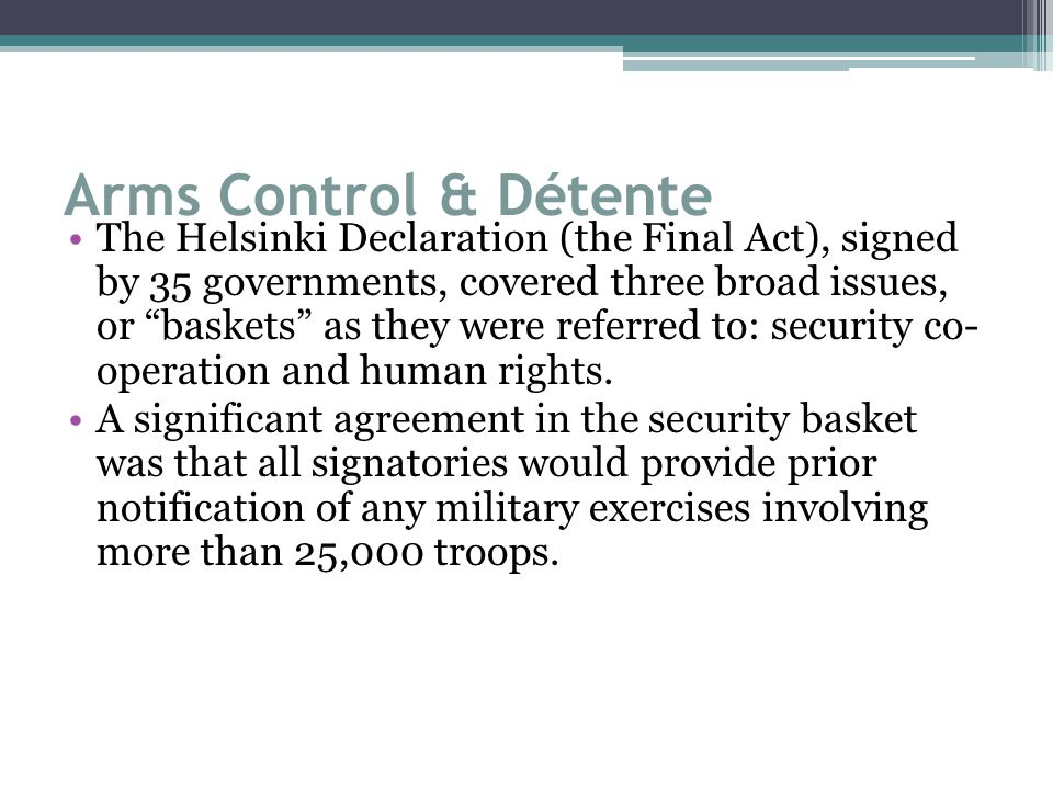 Arms Control & Détente The Helsinki Declaration (the Final Act), signed by 35 governments, covered three broad issues, or baskets as they were referred to: security co- operation and human rights.