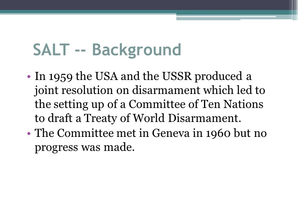SALT -- Background In 1959 the USA and the USSR produced a joint resolution on disarmament which led to the setting up of a Committee of Ten Nations to draft a Treaty of World Disarmament.