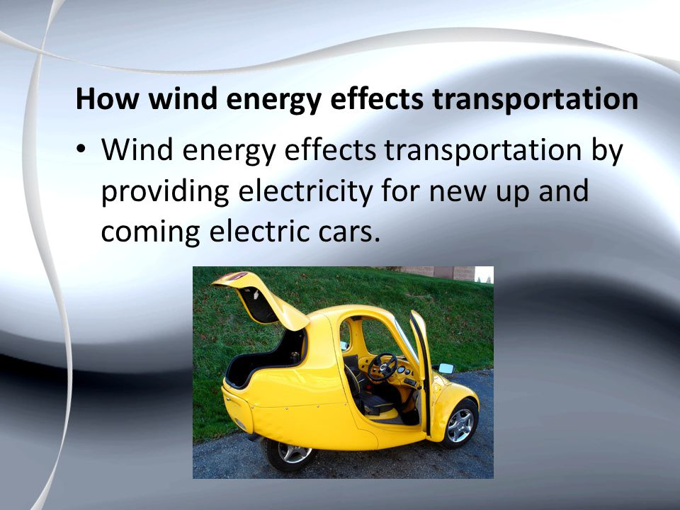 How wind energy effects transportation Wind energy effects transportation by providing electricity for new up and coming electric cars.