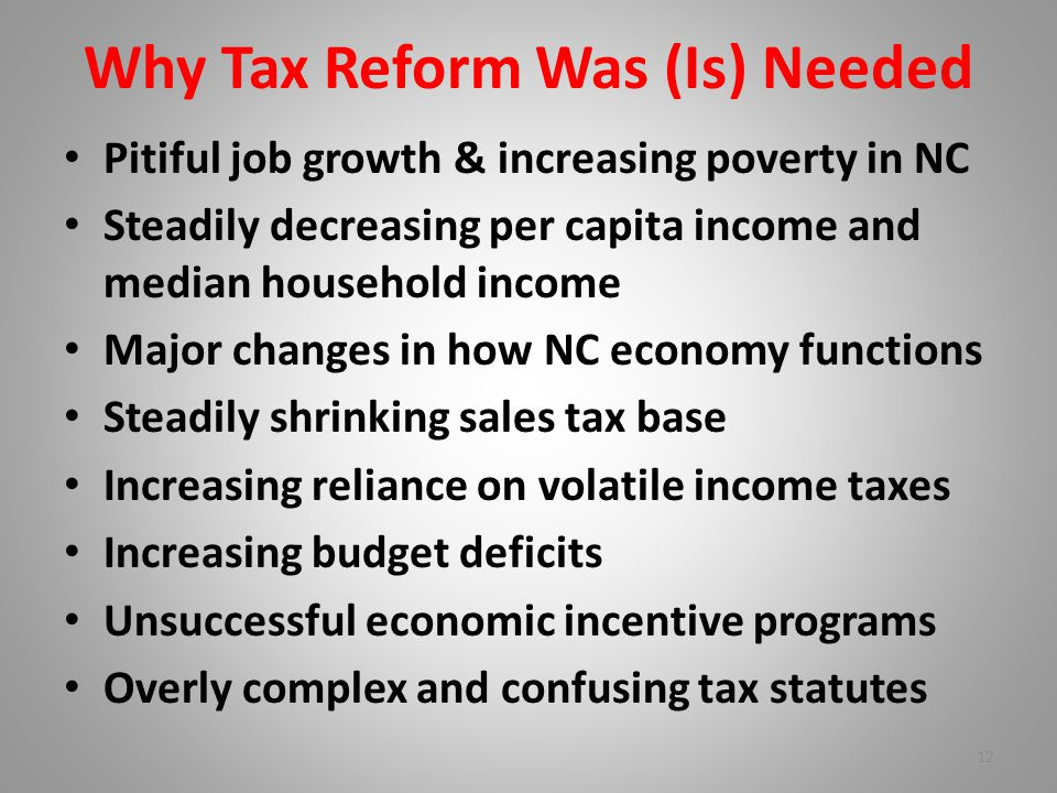 Why Tax Reform Was (Is) Needed Pitiful job growth & increasing poverty in NC Steadily decreasing per capita income and median household income Major changes in how NC economy functions Steadily shrinking sales tax base Increasing reliance on volatile income taxes Increasing budget deficits Unsuccessful economic incentive programs Overly complex and confusing tax statutes 12