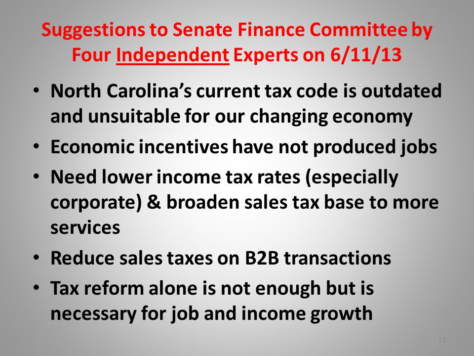 Suggestions to Senate Finance Committee by Four Independent Experts on 6/11/13 North Carolina's current tax code is outdated and unsuitable for our changing economy Economic incentives have not produced jobs Need lower income tax rates (especially corporate) & broaden sales tax base to more services Reduce sales taxes on B2B transactions Tax reform alone is not enough but is necessary for job and income growth 13