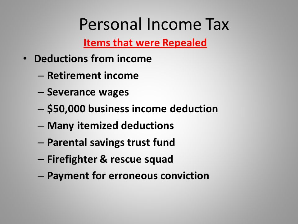 Personal Income Tax Items that were Repealed Deductions from income – Retirement income – Severance wages – $50,000 business income deduction – Many itemized deductions – Parental savings trust fund – Firefighter & rescue squad – Payment for erroneous conviction