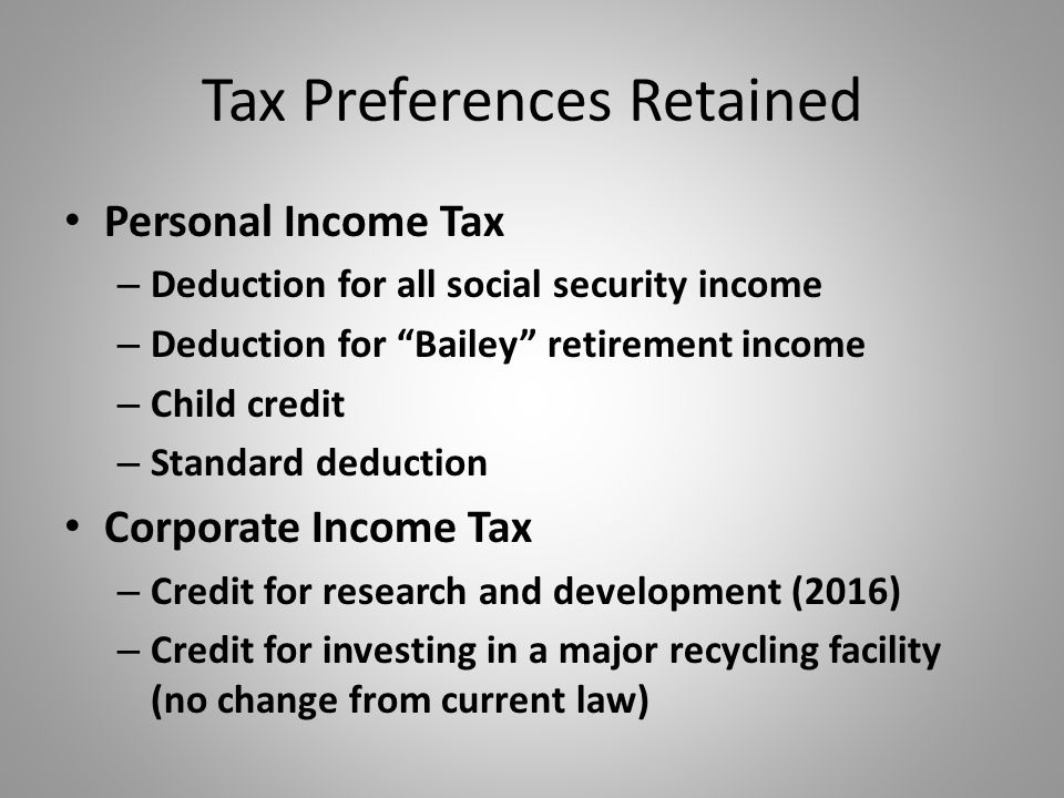 Tax Preferences Retained Personal Income Tax – Deduction for all social security income – Deduction for Bailey retirement income – Child credit – Standard deduction Corporate Income Tax – Credit for research and development (2016) – Credit for investing in a major recycling facility (no change from current law)