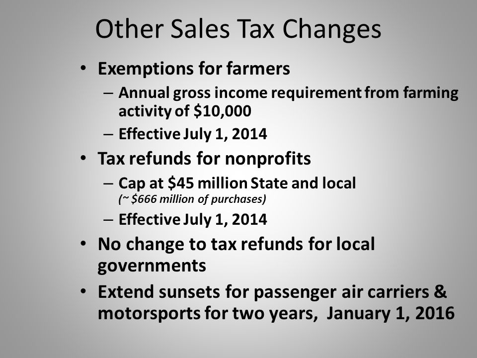 Other Sales Tax Changes Exemptions for farmers – Annual gross income requirement from farming activity of $10,000 – Effective July 1, 2014 Tax refunds for nonprofits – Cap at $45 million State and local (~ $666 million of purchases) – Effective July 1, 2014 No change to tax refunds for local governments Extend sunsets for passenger air carriers & motorsports for two years, January 1, 2016