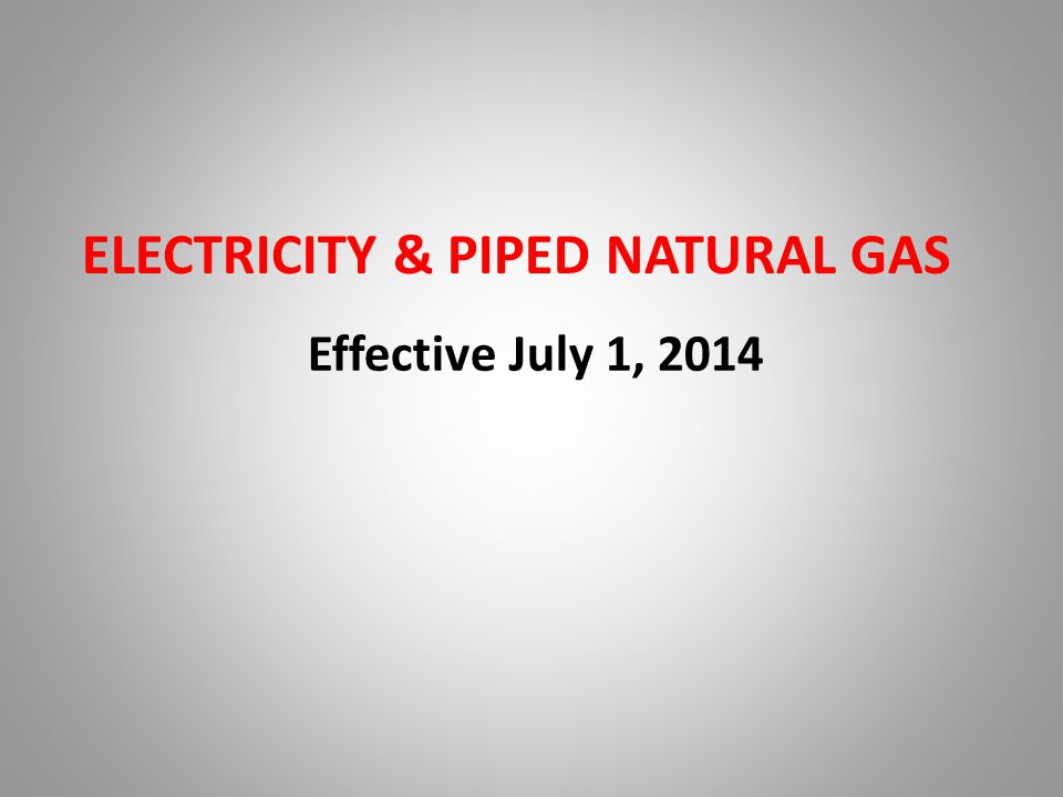ELECTRICITY & PIPED NATURAL GAS Effective July 1, 2014