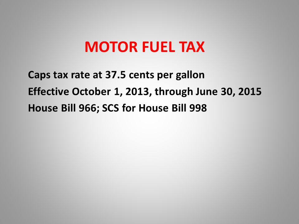 MOTOR FUEL TAX Caps tax rate at 37.5 cents per gallon Effective October 1, 2013, through June 30, 2015 House Bill 966; SCS for House Bill 998