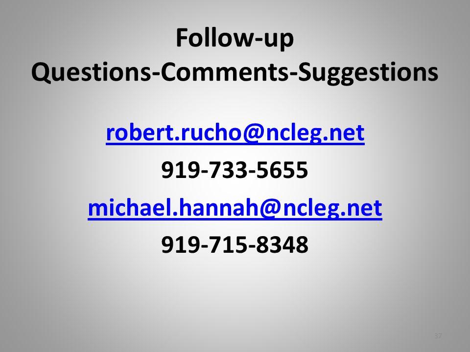 Follow-up Questions-Comments-Suggestions robert.rucho@ncleg.net 919-733-5655 michael.hannah@ncleg.net 919-715-8348 37