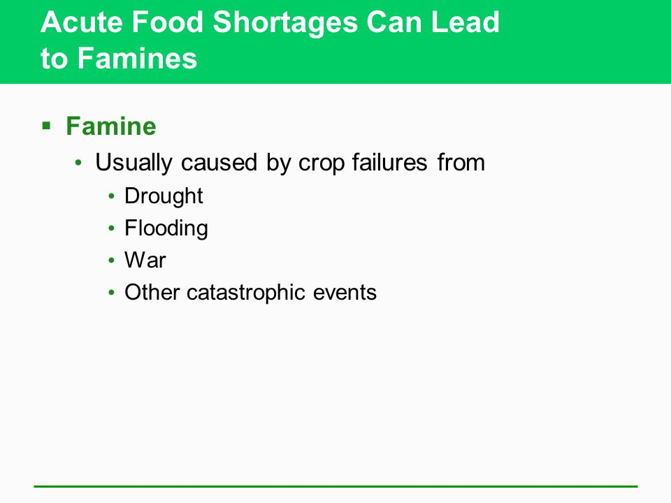 Acute Food Shortages Can Lead to Famines  Famine Usually caused by crop failures from Drought Flooding War Other catastrophic events