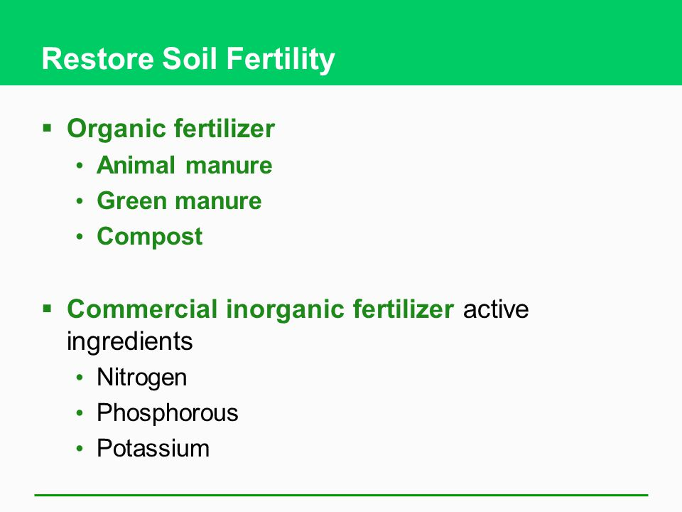 Restore Soil Fertility  Organic fertilizer Animal manure Green manure Compost  Commercial inorganic fertilizer active ingredients Nitrogen Phosphorous Potassium