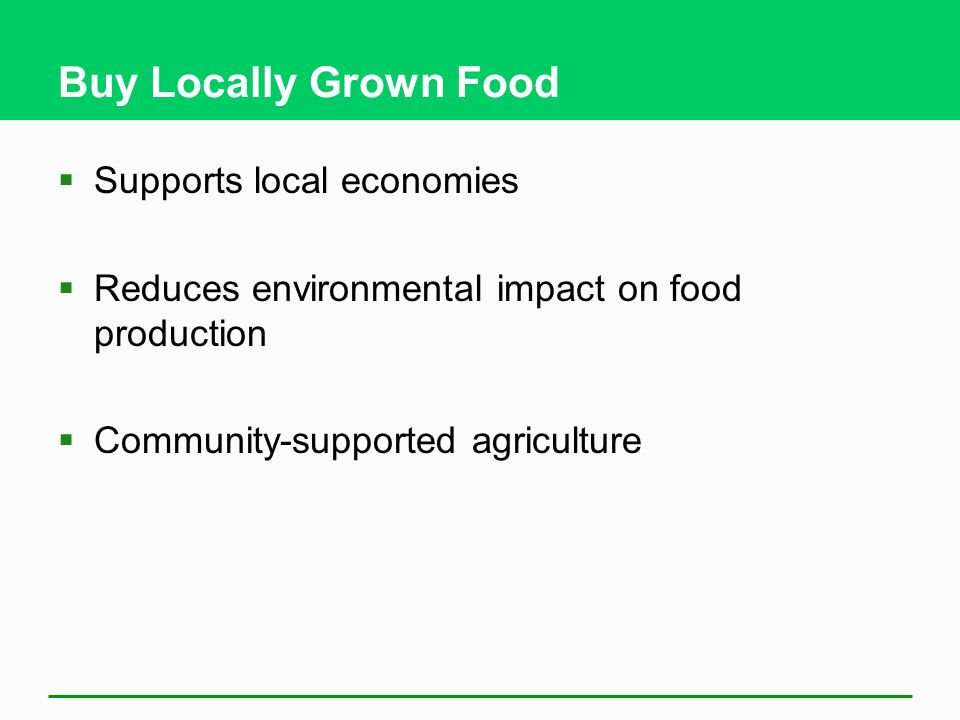 Buy Locally Grown Food  Supports local economies  Reduces environmental impact on food production  Community-supported agriculture