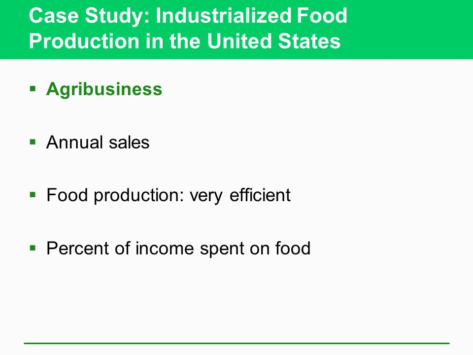 Case Study: Industrialized Food Production in the United States  Agribusiness  Annual sales  Food production: very efficient  Percent of income spent on food
