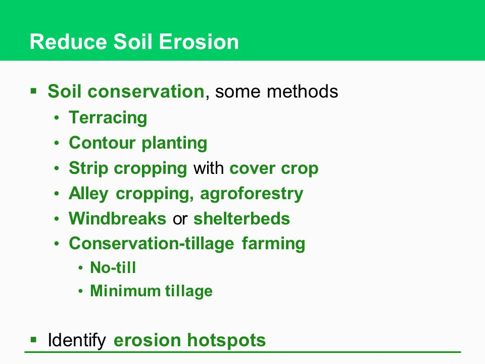 Reduce Soil Erosion  Soil conservation, some methods Terracing Contour planting Strip cropping with cover crop Alley cropping, agroforestry Windbreaks or shelterbeds Conservation-tillage farming No-till Minimum tillage  Identify erosion hotspots
