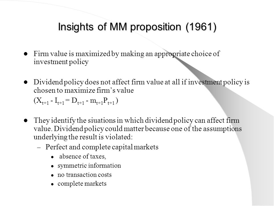 Insights of MM proposition (1961) Firm value is maximized by making an appropriate choice of investment policy Dividend policy does not affect firm va