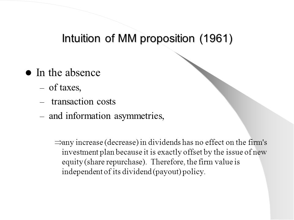 Intuition of MM proposition (1961) In the absence – of taxes, – transaction costs – and information asymmetries,  any increase (decrease) in dividend
