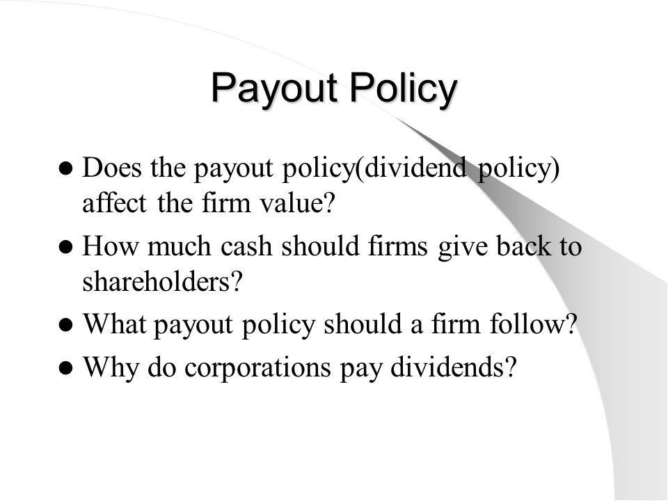 Payout Policy Does the payout policy(dividend policy) affect the firm value? How much cash should firms give back to shareholders? What payout policy