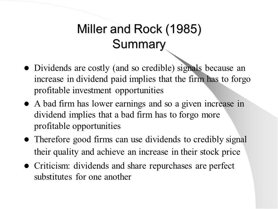 Miller and Rock (1985) Summary Dividends are costly (and so credible) signals because an increase in dividend paid implies that the firm has to forgo