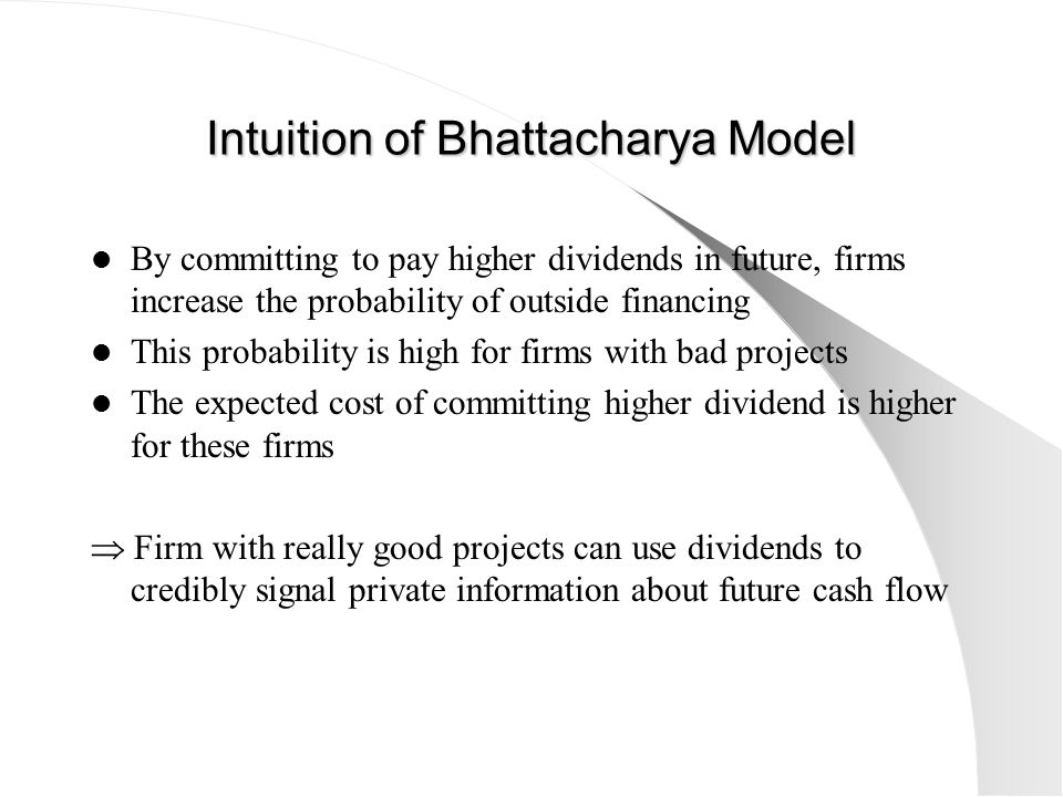 Intuition of Bhattacharya Model By committing to pay higher dividends in future, firms increase the probability of outside financing This probability