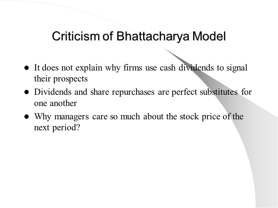 Criticism of Bhattacharya Model It does not explain why firms use cash dividends to signal their prospects Dividends and share repurchases are perfect