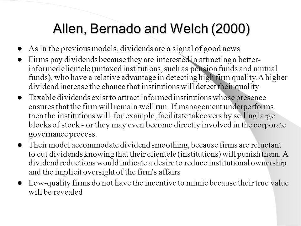 Allen, Bernado and Welch (2000) As in the previous models, dividends are a signal of good news Firms pay dividends because they are interested in attr