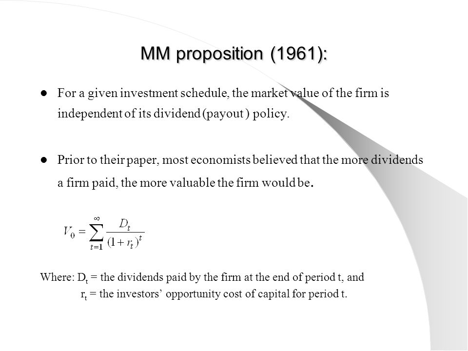 MM proposition (1961): For a given investment schedule, the market value of the firm is independent of its dividend (payout ) policy. Prior to their p