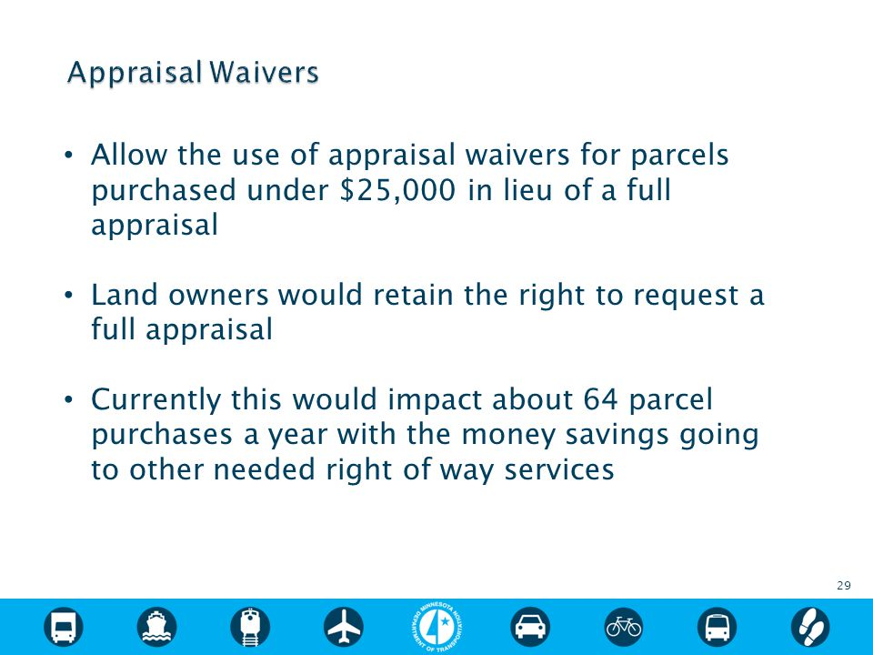 Allow the use of appraisal waivers for parcels purchased under $25,000 in lieu of a full appraisal Land owners would retain the right to request a full appraisal Currently this would impact about 64 parcel purchases a year with the money savings going to other needed right of way services 29