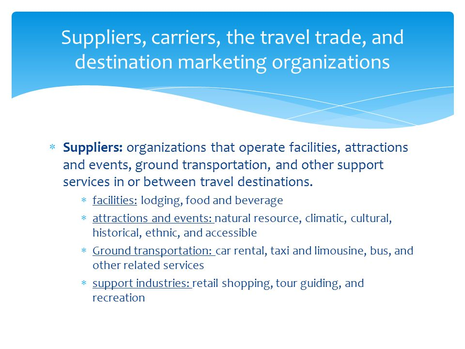  Carriers: companies providing transportation to the destination--airlines, railway, bus, ship and ferry companies  Travel trade: intermediaries that suppliers and carriers use to get their services to customers--retail travel agents and tour wholesalers  Destination marketing organizations: market their cities, areas, regions, countries, states or provinces and countries to travel trade intermediaries and individual and group travelers Continued