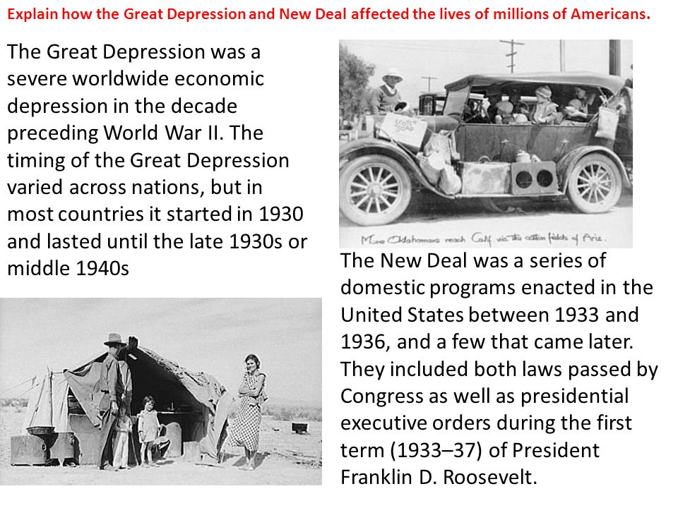 Explain how the Great Depression and New Deal affected the lives of millions of Americans. The Great Depression was a severe worldwide economic depres