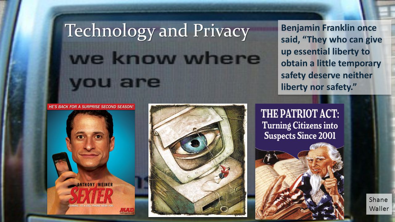 Technology and Privacy Benjamin Franklin once said, They who can give up essential liberty to obtain a little temporary safety deserve neither liberty nor safety. Shane Waller