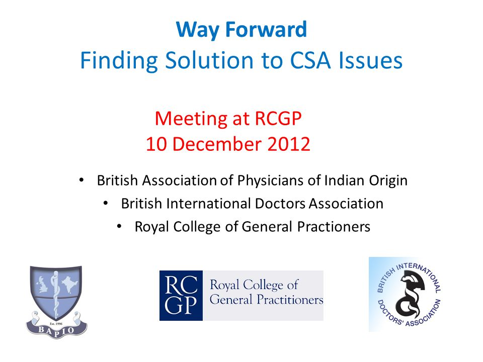 Way Forward Finding Solution to CSA Issues British Association of Physicians of Indian Origin British International Doctors Association Royal College of General Practioners Meeting at RCGP 10 December 2012