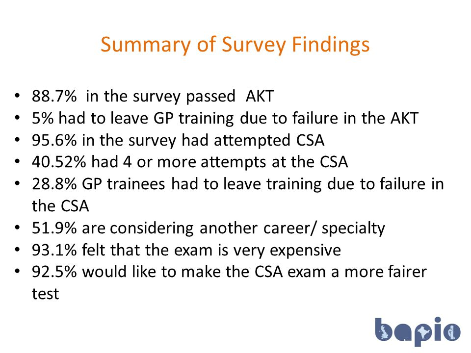 Summary of Survey Findings 16 88.7% in the survey passed AKT 5% had to leave GP training due to failure in the AKT 95.6% in the survey had attempted CSA 40.52% had 4 or more attempts at the CSA 28.8% GP trainees had to leave training due to failure in the CSA 51.9% are considering another career/ specialty 93.1% felt that the exam is very expensive 92.5% would like to make the CSA exam a more fairer test