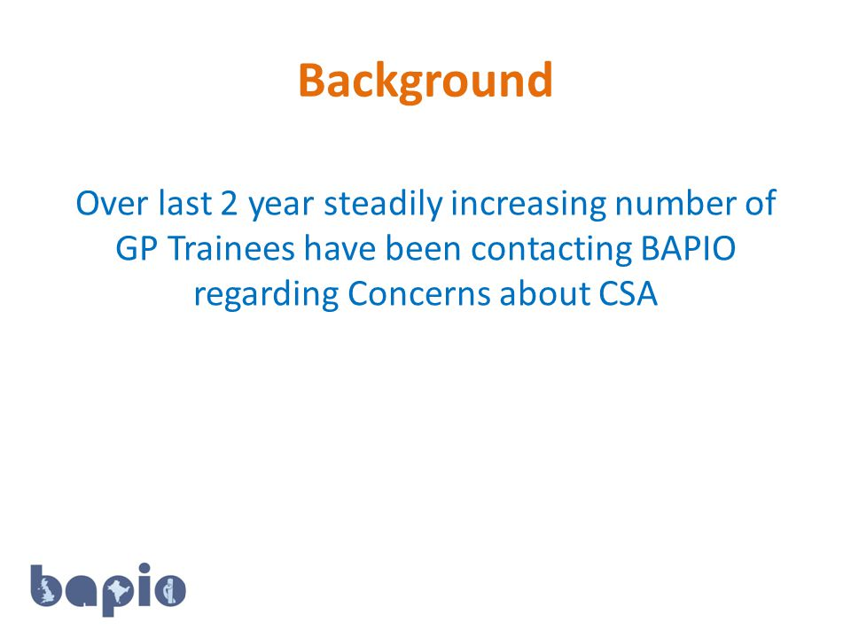 Background Over last 2 year steadily increasing number of GP Trainees have been contacting BAPIO regarding Concerns about CSA