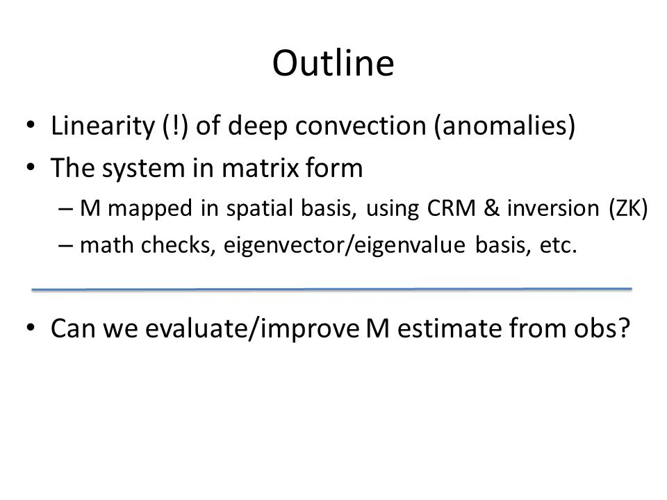 Outline Linearity (!) of deep convection (anomalies) The system in matrix form – M mapped in spatial basis, using CRM & inversion (ZK) – math checks, eigenvector/eigenvalue basis, etc.