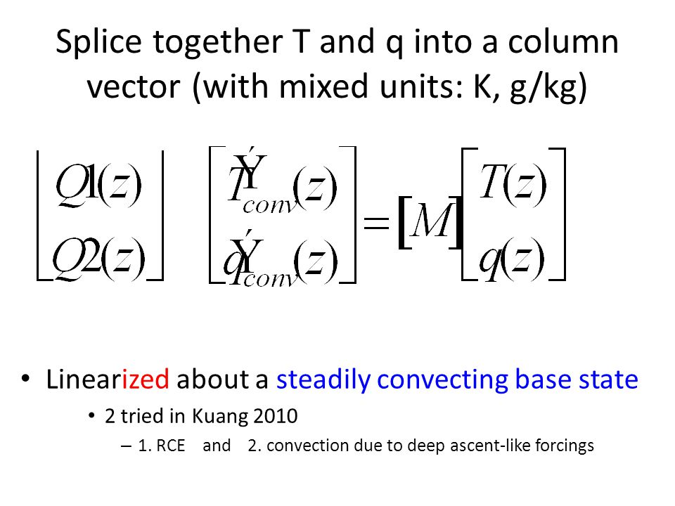 Splice together T and q into a column vector (with mixed units: K, g/kg) Linearized about a steadily convecting base state 2 tried in Kuang 2010 – 1.