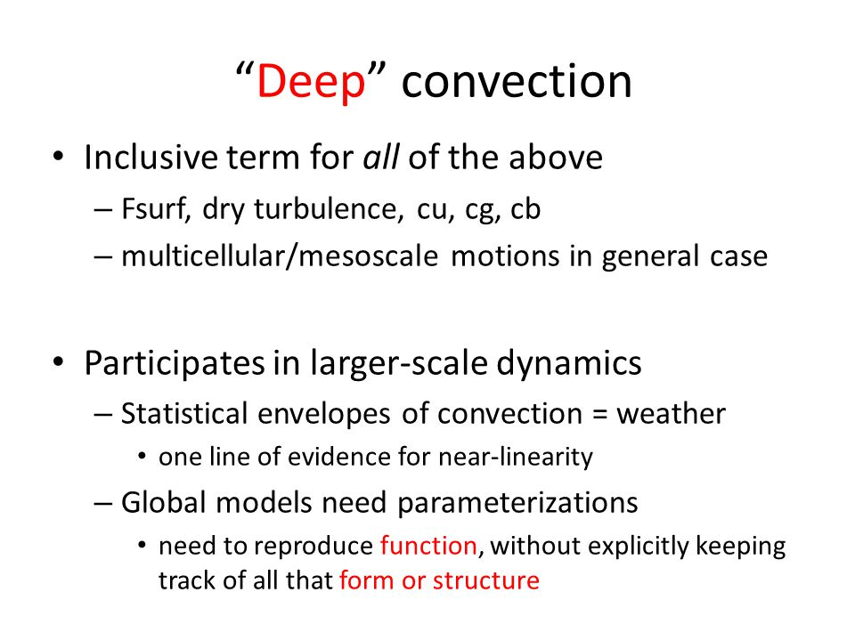 Deep convection Inclusive term for all of the above – Fsurf, dry turbulence, cu, cg, cb – multicellular/mesoscale motions in general case Participates in larger-scale dynamics – Statistical envelopes of convection = weather one line of evidence for near-linearity – Global models need parameterizations need to reproduce function, without explicitly keeping track of all that form or structure