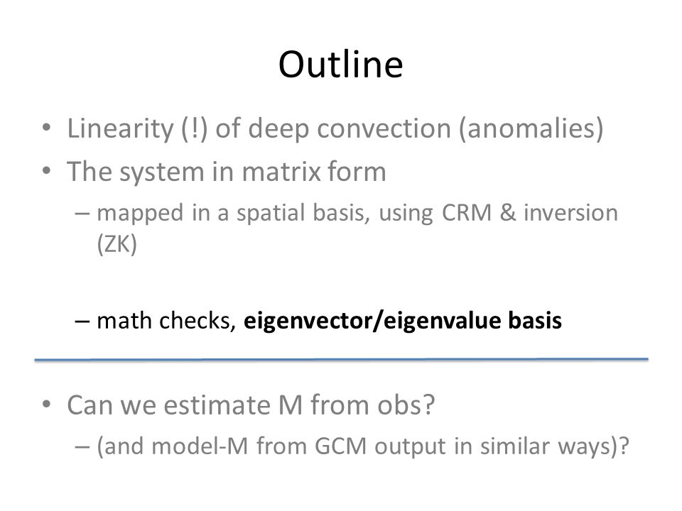 Outline Linearity (!) of deep convection (anomalies) The system in matrix form – mapped in a spatial basis, using CRM & inversion (ZK) – math checks, eigenvector/eigenvalue basis Can we estimate M from obs.