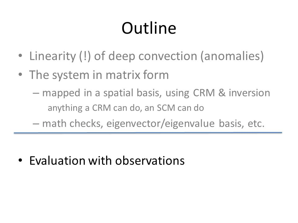 Outline Linearity (!) of deep convection (anomalies) The system in matrix form – mapped in a spatial basis, using CRM & inversion anything a CRM can do, an SCM can do – math checks, eigenvector/eigenvalue basis, etc.