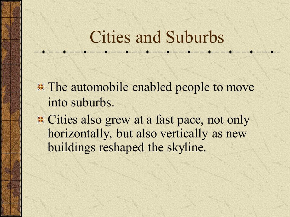 Cities and Suburbs The automobile enabled people to move into suburbs.