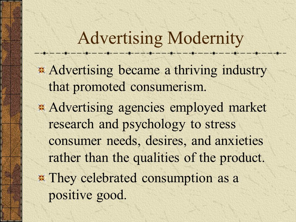Advertising Modernity Advertising became a thriving industry that promoted consumerism.