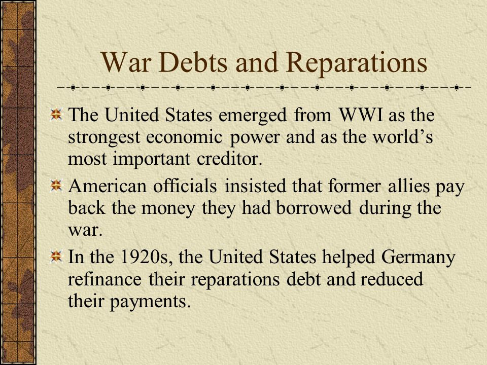 War Debts and Reparations The United States emerged from WWI as the strongest economic power and as the world's most important creditor.