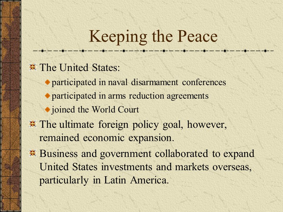 Keeping the Peace The United States: participated in naval disarmament conferences participated in arms reduction agreements joined the World Court The ultimate foreign policy goal, however, remained economic expansion.