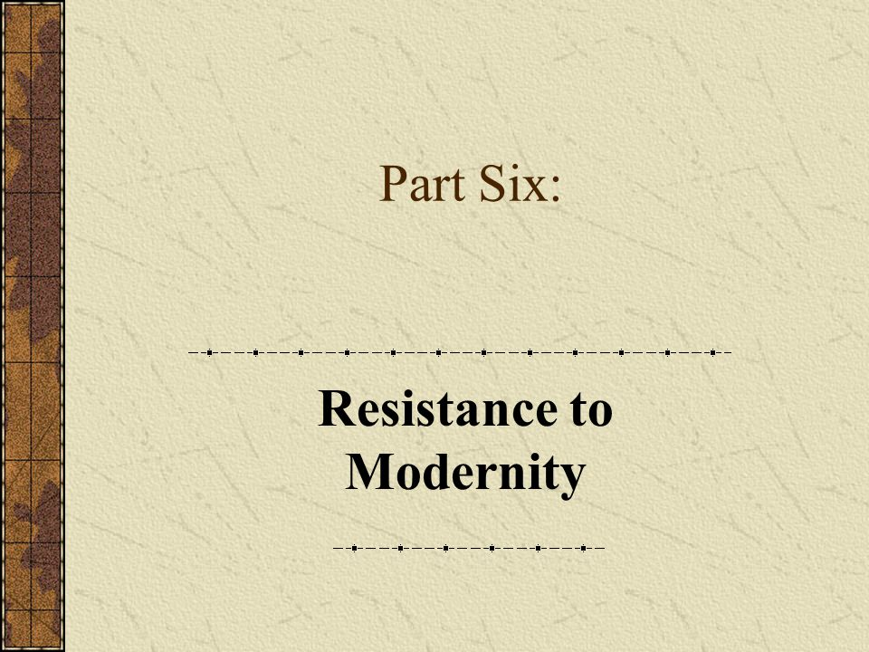 Part Six: Resistance to Modernity