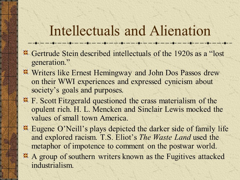 Intellectuals and Alienation Gertrude Stein described intellectuals of the 1920s as a lost generation. Writers like Ernest Hemingway and John Dos Passos drew on their WWI experiences and expressed cynicism about society's goals and purposes.