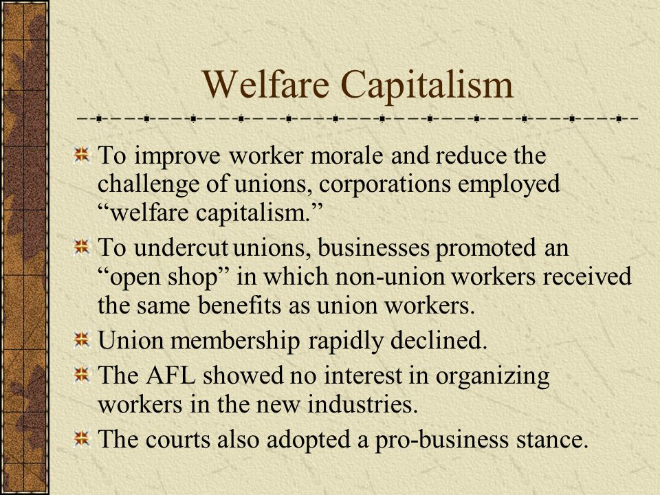 Welfare Capitalism To improve worker morale and reduce the challenge of unions, corporations employed welfare capitalism. To undercut unions, businesses promoted an open shop in which non-union workers received the same benefits as union workers.