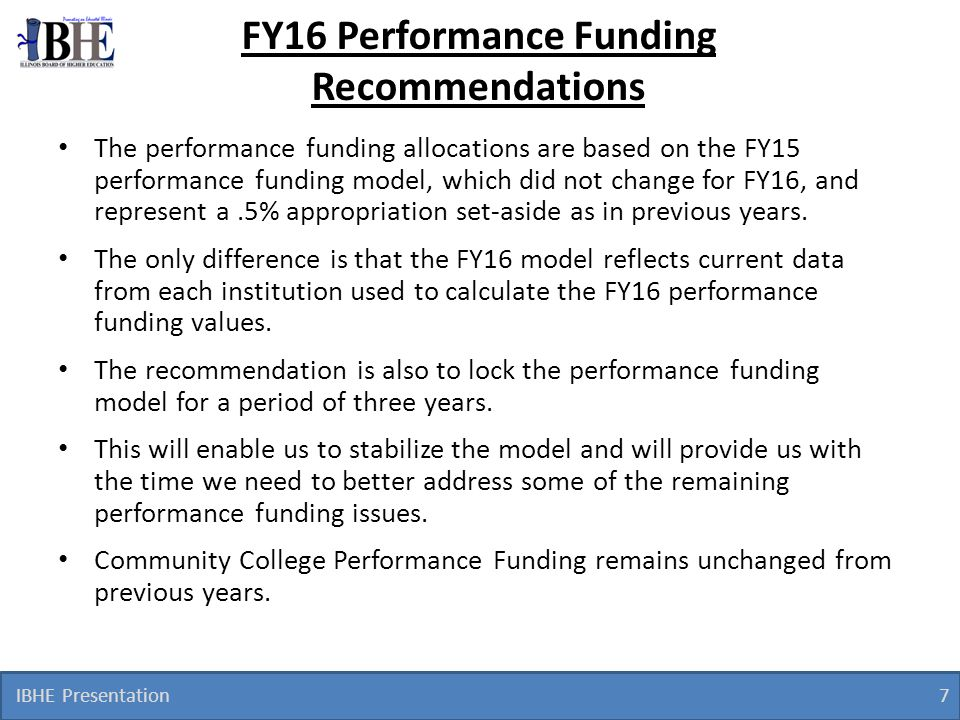 IBHE Presentation 8 Proposed FY16 Performance Funding Allocation (Public Universities) FY 2016 PBF Allocation with 0.5% Performance Funding Set-Aside Performance Funding FY2015 ($ in thousands) FY2015 FY2016 Model Appropriation FY2015 - FY 2016 AppropriationSet Aside* Performance FundsNet Change0.5% Set-Aside$ Change % Change Public Universities $ 1,229,438.5 $6,147.2$ $0.0 $ 1,229,438.5 $ (0.0) (0.00) % Chicago State University 37,166.6185.8143.8-42.0 37,124.6 (42.0) (0.11) Eastern Illinois University 43,964.8219.8243.223.4 43,988.2 23.4 0.05 Governors State 24,615.9123.1166.343.2 24,659.1 43.2 0.18 Illinois State University 73,889.2369.4349.2-20.3 73,868.9 (20.3) (0.03) Northeastern Illinois University 37,748.1188.7234.445.7 37,793.8 45.7 0.12 Northern Illinois University 93,189.5465.9431.6-34.4 93,155.1 (34.4) (0.04) Western Illinois University 52,629.3263.1264.51.4 52,630.7 1.4 0.00 Southern Illinois University** 204,151.81,020.8891.3-129.5 204,022.3 (129.5) (0.06) Carbondale 145,503.0724.6618.4-106.2 145,396.8 (106.2) (0.07) Edwardsville 58,648.8296.2272.9-23.2 58,625.6 (23.2) (0.04) University of Illinois*** 662,083.33,310.43,422.8112.4 662,195.7 112.4 0.02 Chicago 306,363.01,531.81,500.1-31.7 306,331.3 (31.7) (0.01) Springfield 23,622.1118.1118.40.3 23,622.4 0.3 0.00 Urbana/Champaign 332,098.21,660.51,804.3143.8 332,242.0 143.8 0.04 * FY2016 Set Aside is based on a 0.5% reallocation of the final FY2015 budget level.